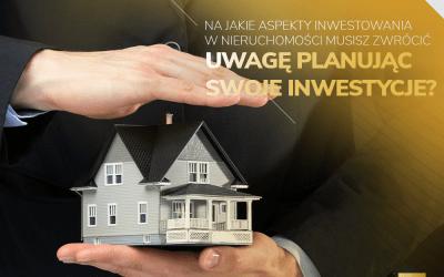 Na jakie aspekty inwestowania w nieruchomości musisz zwrócić uwagę planując swoje inwestycje?